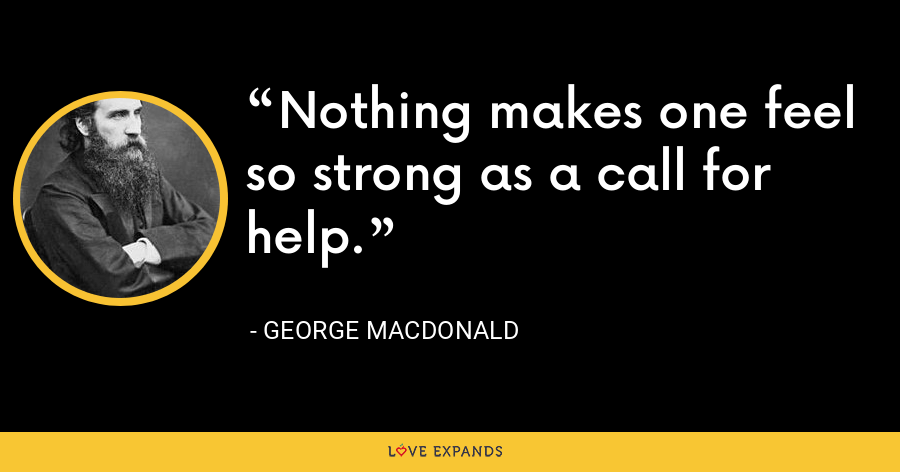 Nothing makes one feel so strong as a call for help. - George MacDonald