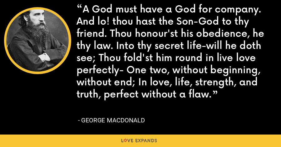 A God must have a God for company. And lo! thou hast the Son-God to thy friend. Thou honour'st his obedience, he thy law. Into thy secret life-will he doth see; Thou fold'st him round in live love perfectly- One two, without beginning, without end; In love, life, strength, and truth, perfect without a flaw. - George MacDonald