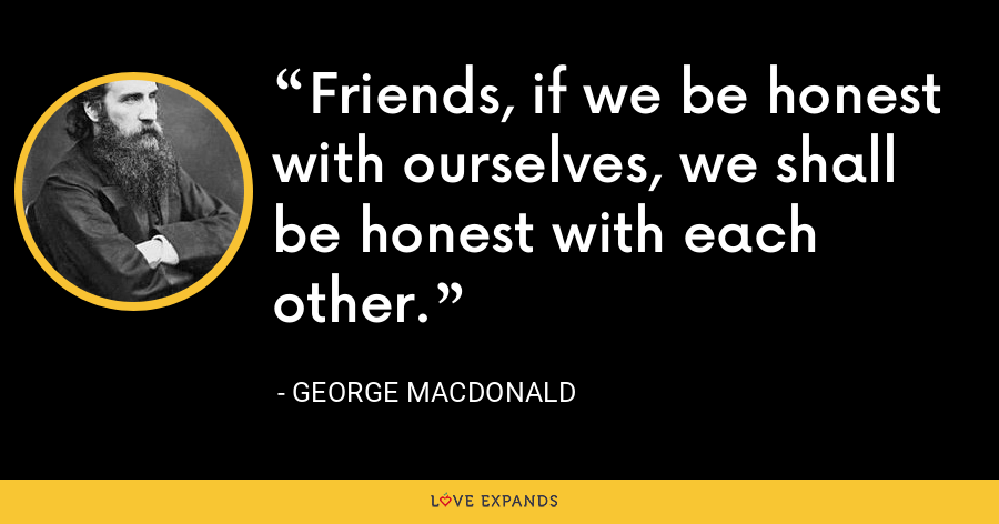 Friends, if we be honest with ourselves, we shall be honest with each other. - George MacDonald