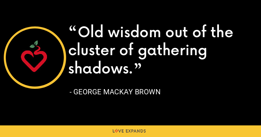 Old wisdom out of the cluster of gathering shadows. - George Mackay Brown