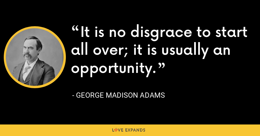 It is no disgrace to start all over; it is usually an opportunity. - George Madison Adams