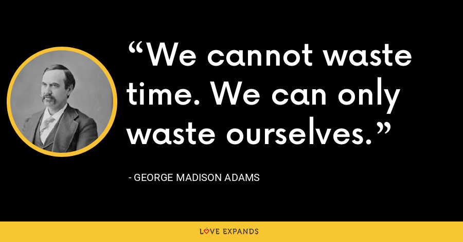 We cannot waste time. We can only waste ourselves. - George Madison Adams