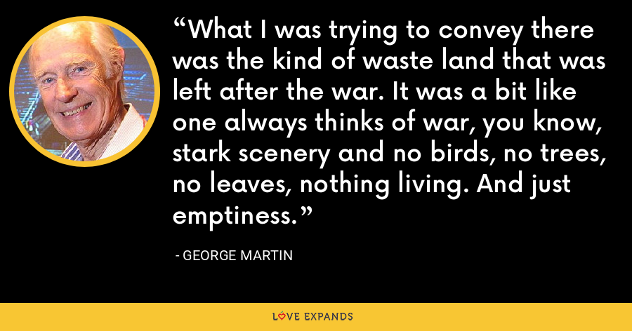 What I was trying to convey there was the kind of waste land that was left after the war. It was a bit like one always thinks of war, you know, stark scenery and no birds, no trees, no leaves, nothing living. And just emptiness. - George Martin
