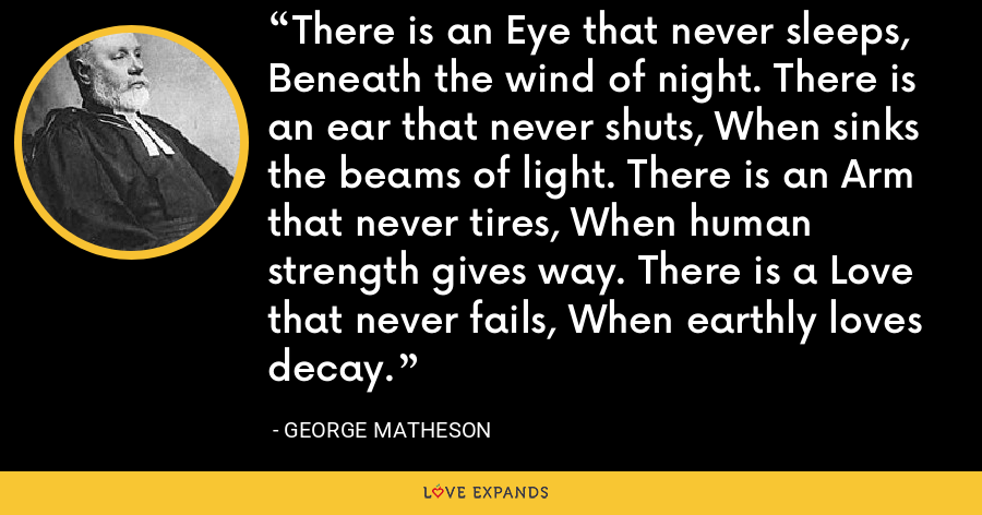 There is an Eye that never sleeps, Beneath the wind of night. There is an ear that never shuts, When sinks the beams of light. There is an Arm that never tires, When human strength gives way. There is a Love that never fails, When earthly loves decay. - George Matheson