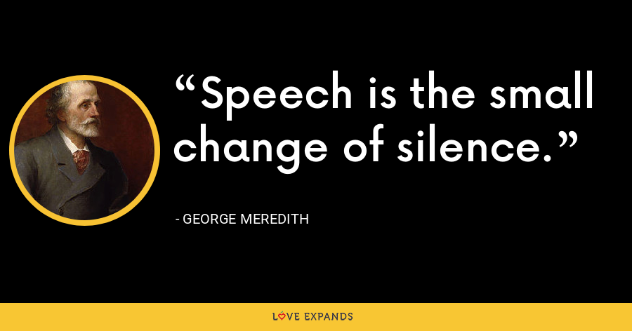 Speech is the small change of silence. - George Meredith