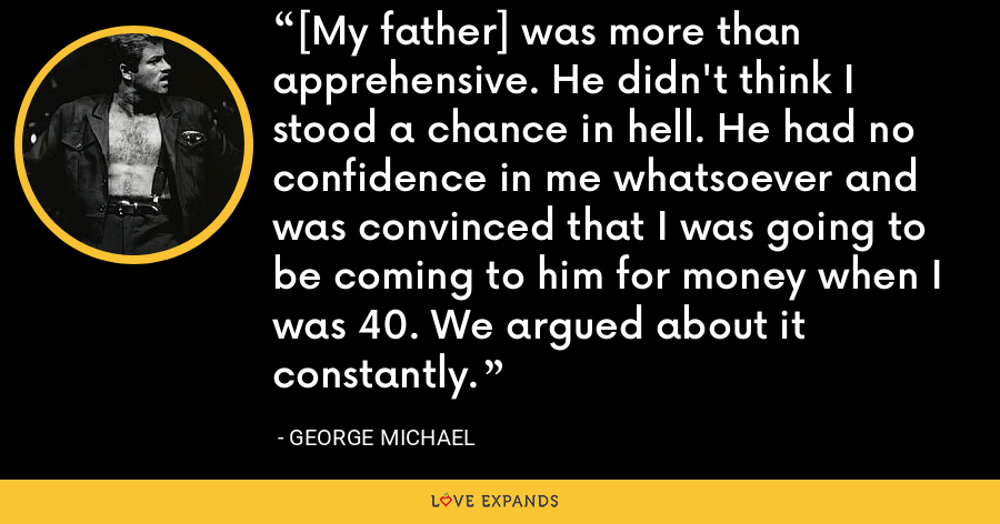 [My father] was more than apprehensive. He didn't think I stood a chance in hell. He had no confidence in me whatsoever and was convinced that I was going to be coming to him for money when I was 40. We argued about it constantly. - George Michael