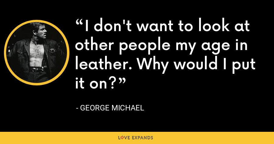 I don't want to look at other people my age in leather. Why would I put it on? - George Michael
