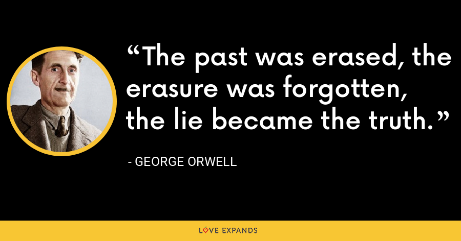 The past was erased, the erasure was forgotten, the lie became the truth. - George Orwell