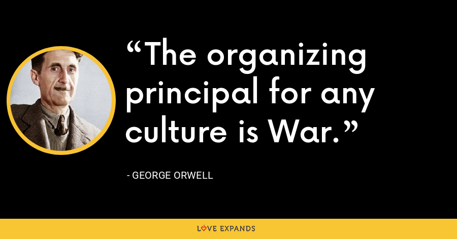 The organizing principal for any culture is War. - George Orwell