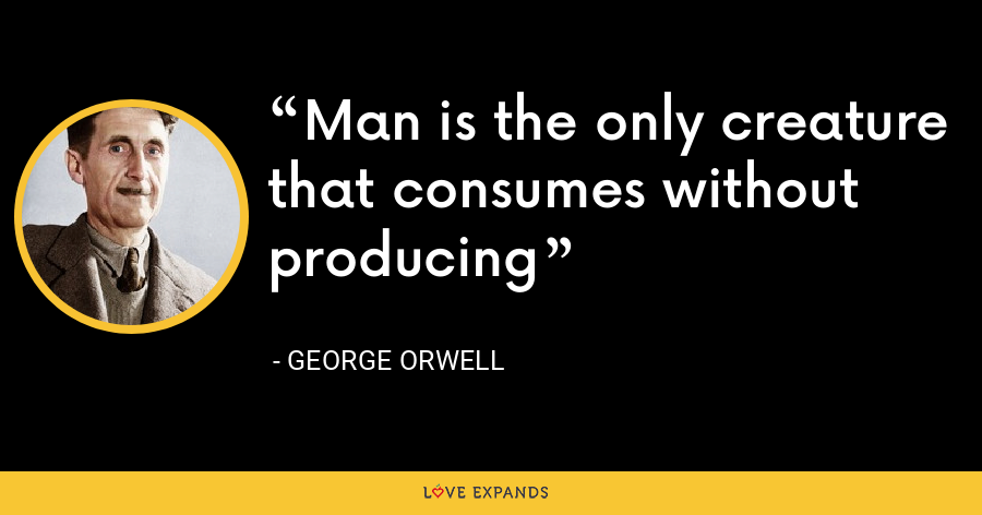 Man is the only creature that consumes without producing - George Orwell