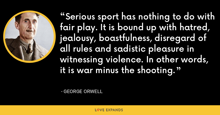 Serious sport has nothing to do with fair play. It is bound up with hatred, jealousy, boastfulness, disregard of all rules and sadistic pleasure in witnessing violence. In other words, it is war minus the shooting. - George Orwell
