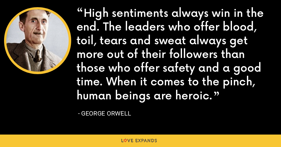 High sentiments always win in the end. The leaders who offer blood, toil, tears and sweat always get more out of their followers than those who offer safety and a good time. When it comes to the pinch, human beings are heroic. - George Orwell