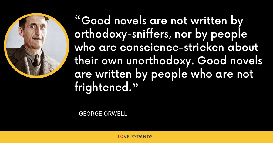 Good novels are not written by orthodoxy-sniffers, nor by people who are conscience-stricken about their own unorthodoxy. Good novels are written by people who are not frightened. - George Orwell