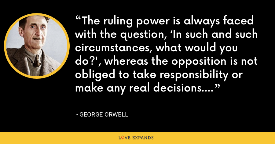 The ruling power is always faced with the question, 'In such and such circumstances, what would you do?', whereas the opposition is not obliged to take responsibility or make any real decisions. - George Orwell