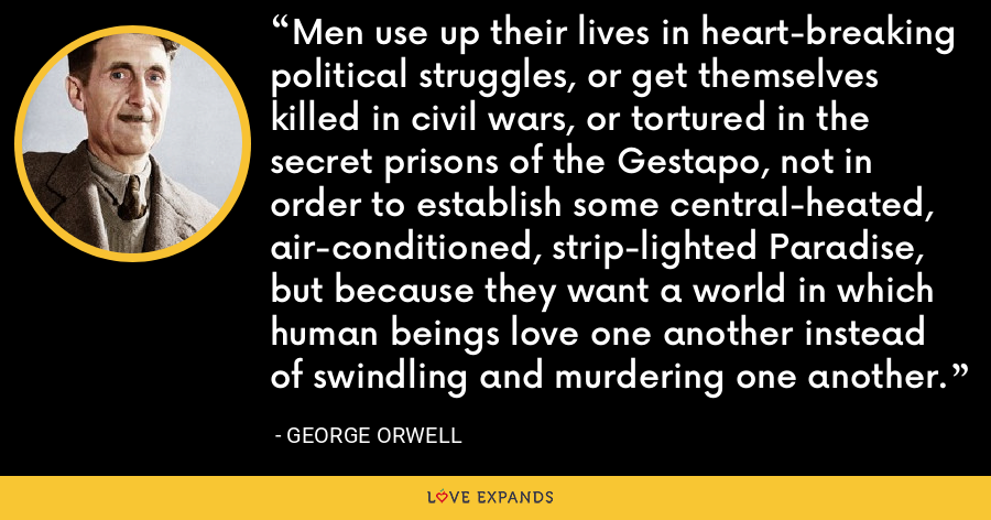 Men use up their lives in heart-breaking political struggles, or get themselves killed in civil wars, or tortured in the secret prisons of the Gestapo, not in order to establish some central-heated, air-conditioned, strip-lighted Paradise, but because they want a world in which human beings love one another instead of swindling and murdering one another. - George Orwell
