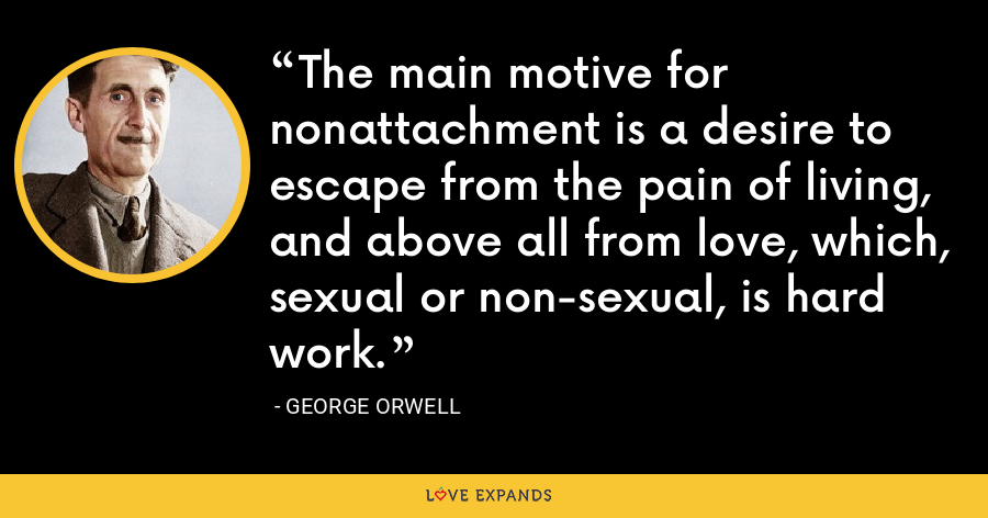 The main motive for nonattachment is a desire to escape from the pain of living, and above all from love, which, sexual or non-sexual, is hard work. - George Orwell