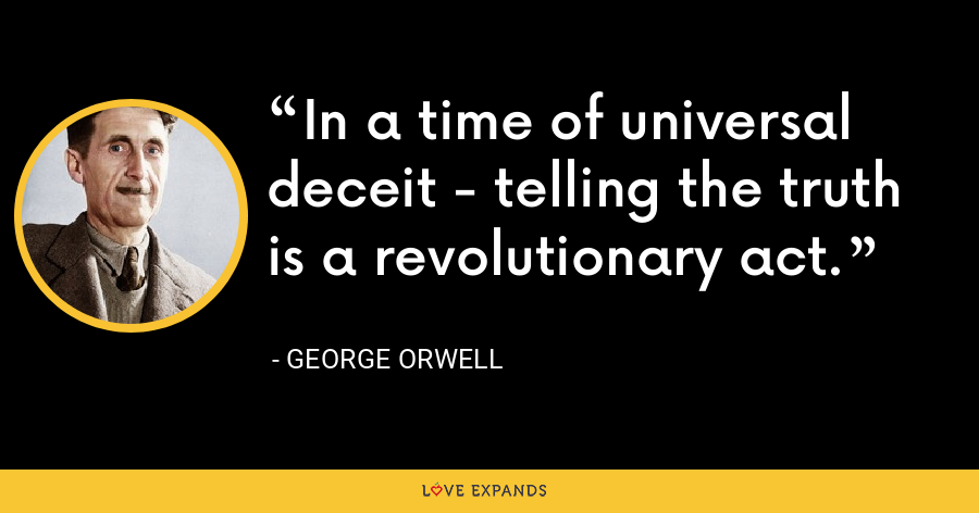 In a time of universal deceit - telling the truth is a revolutionary act. - George Orwell