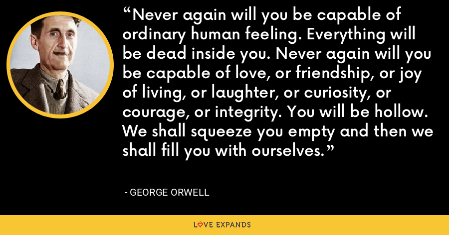 Never again will you be capable of ordinary human feeling. Everything will be dead inside you. Never again will you be capable of love, or friendship, or joy of living, or laughter, or curiosity, or courage, or integrity. You will be hollow. We shall squeeze you empty and then we shall fill you with ourselves. - George Orwell