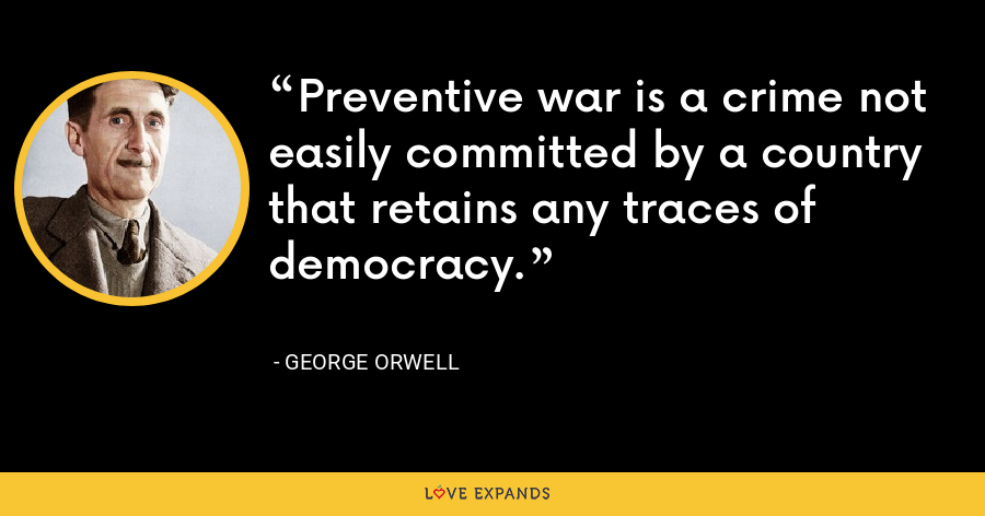 Preventive war is a crime not easily committed by a country that retains any traces of democracy. - George Orwell
