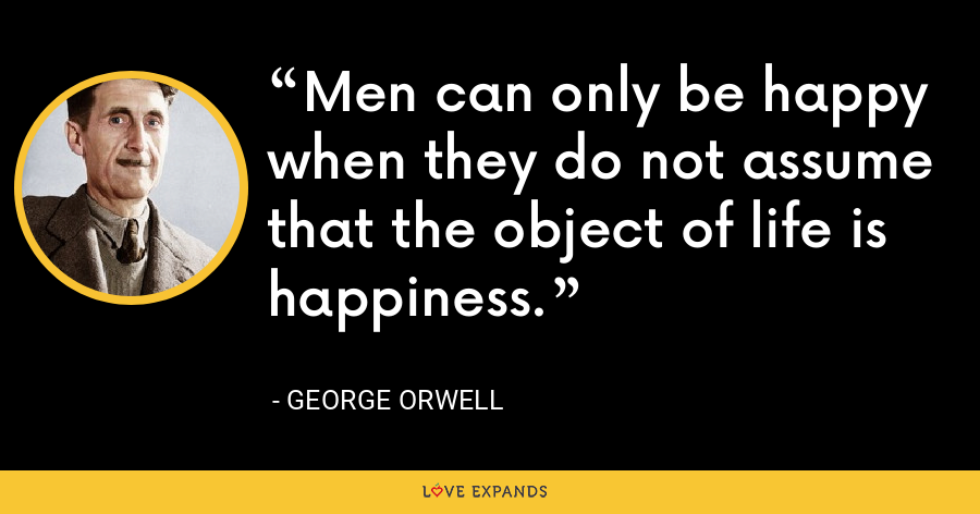 Men can only be happy when they do not assume that the object of life is happiness. - George Orwell