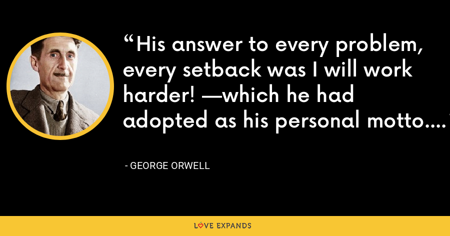 His answer to every problem, every setback was I will work harder! —which he had adopted as his personal motto. - George Orwell