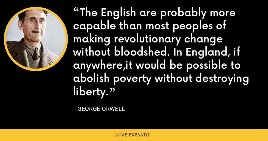 The English are probably more capable than most peoples of making revolutionary change without bloodshed. In England, if anywhere,it would be possible to abolish poverty without destroying liberty. - George Orwell