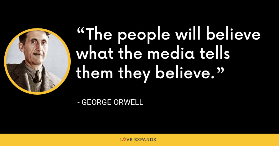 The people will believe what the media tells them they believe. - George Orwell