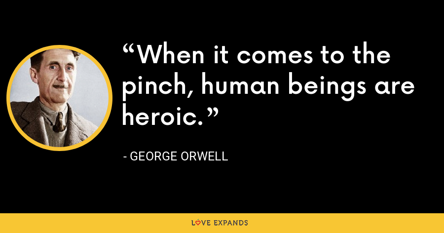 When it comes to the pinch, human beings are heroic. - George Orwell
