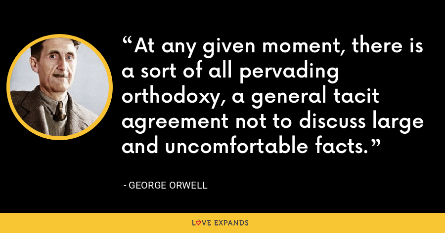 At any given moment, there is a sort of all pervading orthodoxy, a general tacit agreement not to discuss large and uncomfortable facts. - George Orwell