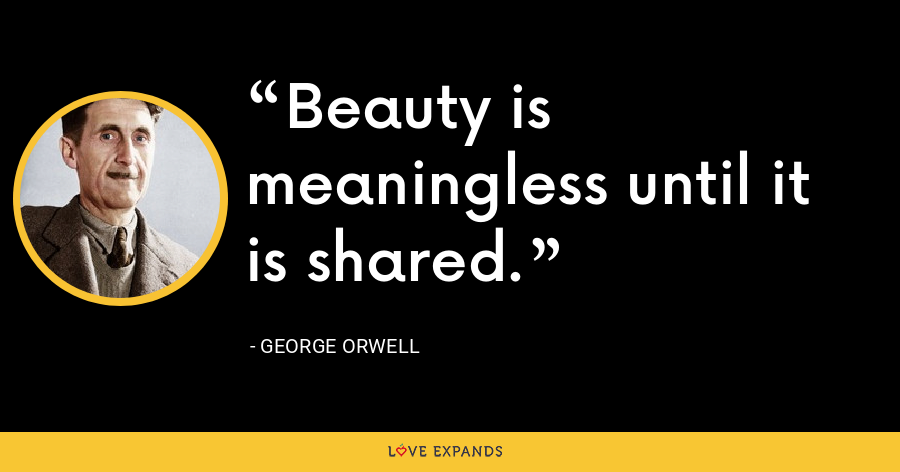 Beauty is meaningless until it is shared. - George Orwell
