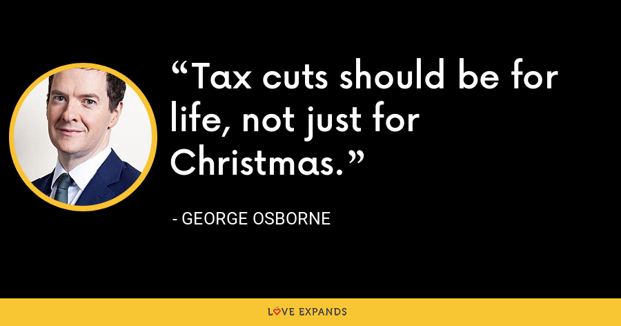 Tax cuts should be for life, not just for Christmas. - George Osborne