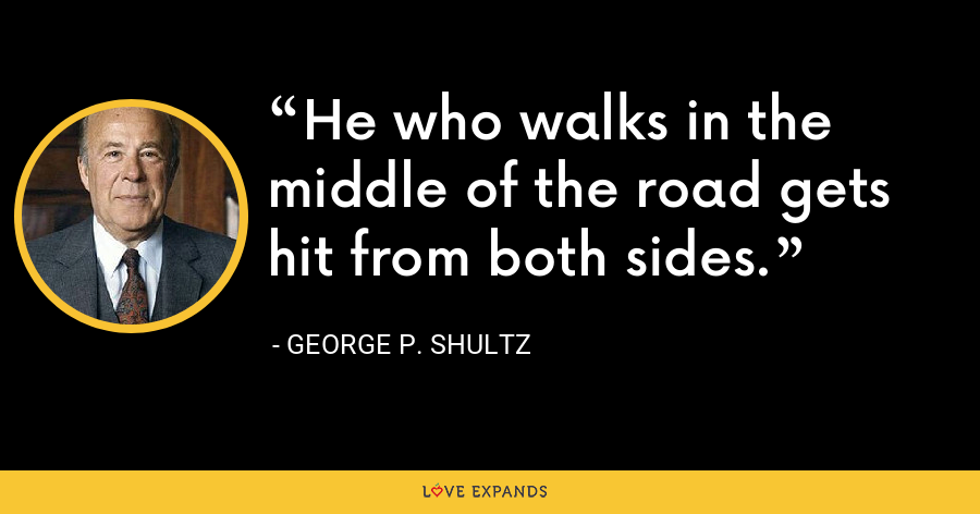 He who walks in the middle of the road gets hit from both sides. - George P. Shultz