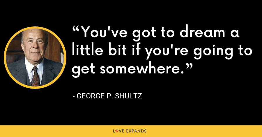 You've got to dream a little bit if you're going to get somewhere. - George P. Shultz