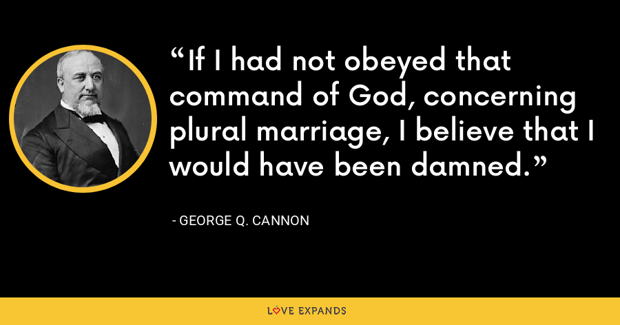 If I had not obeyed that command of God, concerning plural marriage, I believe that I would have been damned. - George Q. Cannon