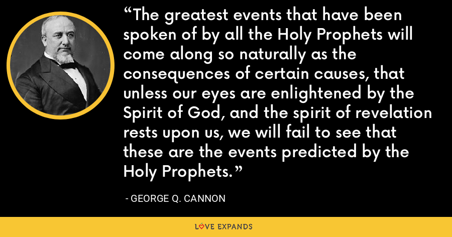 The greatest events that have been spoken of by all the Holy Prophets will come along so naturally as the consequences of certain causes, that unless our eyes are enlightened by the Spirit of God, and the spirit of revelation rests upon us, we will fail to see that these are the events predicted by the Holy Prophets. - George Q. Cannon