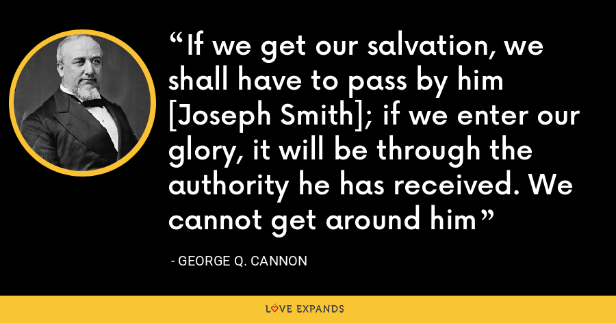 If we get our salvation, we shall have to pass by him [Joseph Smith]; if we enter our glory, it will be through the authority he has received. We cannot get around him - George Q. Cannon