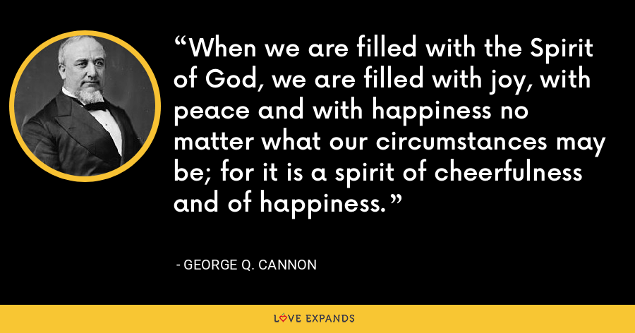 When we are filled with the Spirit of God, we are filled with joy, with peace and with happiness no matter what our circumstances may be; for it is a spirit of cheerfulness and of happiness. - George Q. Cannon