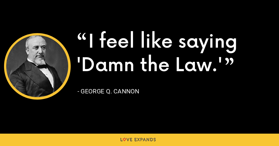 I feel like saying 'Damn the Law.' - George Q. Cannon