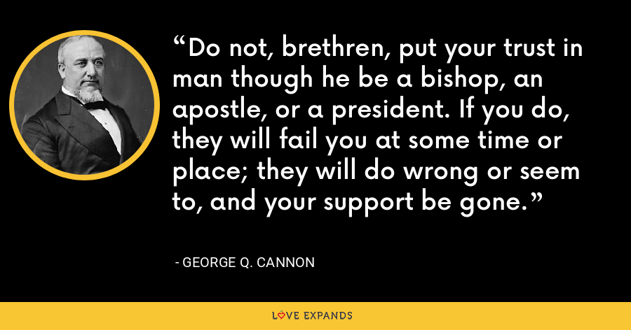 Do not, brethren, put your trust in man though he be a bishop, an apostle, or a president. If you do, they will fail you at some time or place; they will do wrong or seem to, and your support be gone. - George Q. Cannon