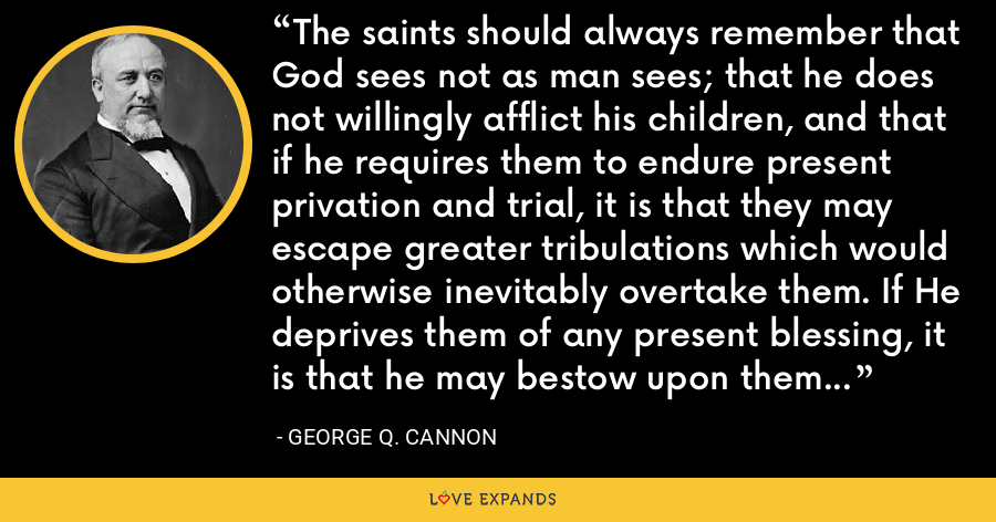The saints should always remember that God sees not as man sees; that he does not willingly afflict his children, and that if he requires them to endure present privation and trial, it is that they may escape greater tribulations which would otherwise inevitably overtake them. If He deprives them of any present blessing, it is that he may bestow upon them greater and more glorious ones by-and by. - George Q. Cannon