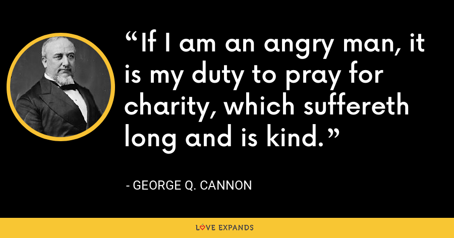 If I am an angry man, it is my duty to pray for charity, which suffereth long and is kind. - George Q. Cannon