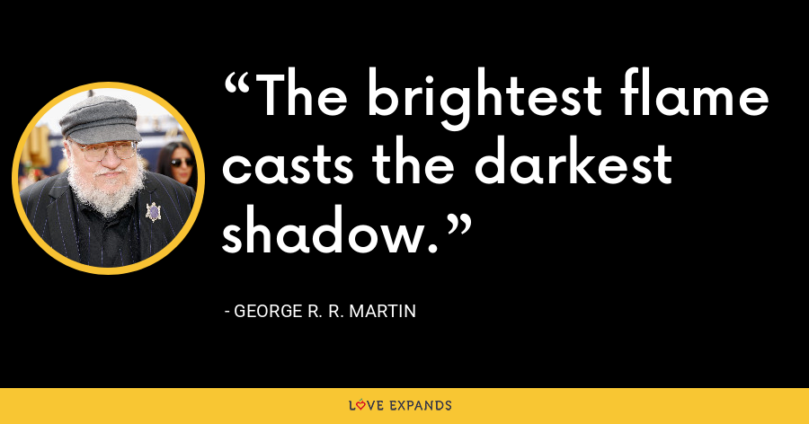 The brightest flame casts the darkest shadow. - George R. R. Martin