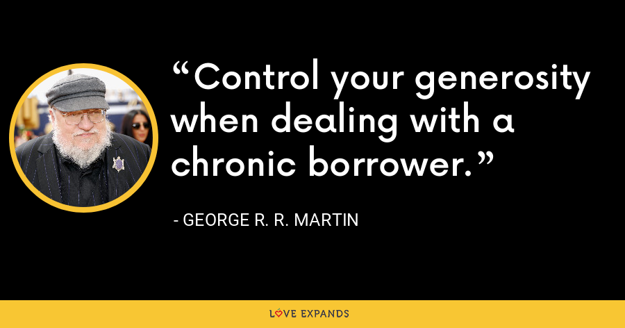 Control your generosity when dealing with a chronic borrower. - George R. R. Martin