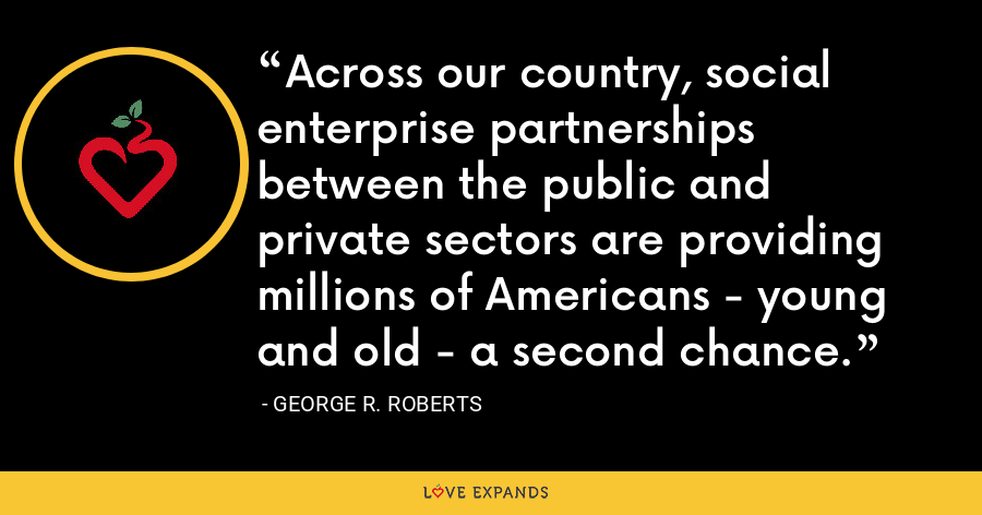 Across our country, social enterprise partnerships between the public and private sectors are providing millions of Americans - young and old - a second chance. - George R. Roberts