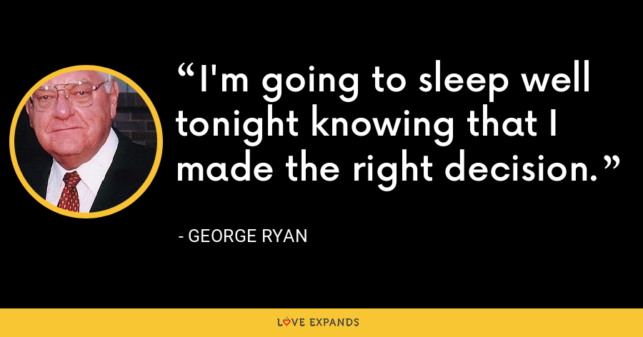 I'm going to sleep well tonight knowing that I made the right decision. - George Ryan