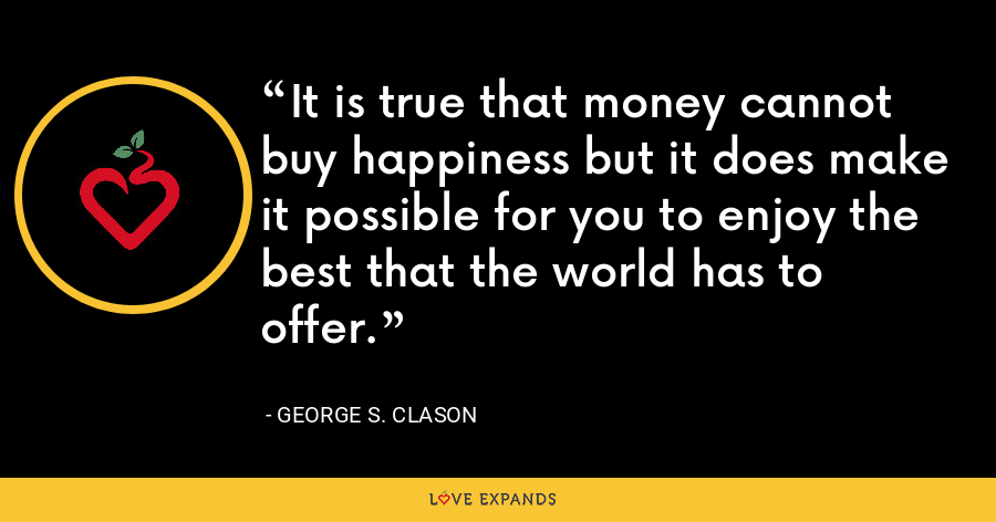 It is true that money cannot buy happiness but it does make it possible for you to enjoy the best that the world has to offer. - George S. Clason
