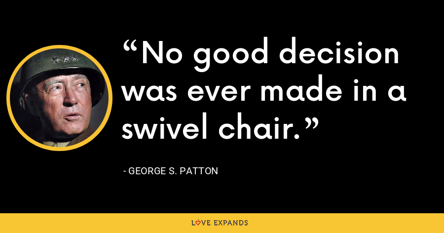 No good decision was ever made in a swivel chair. - George S. Patton