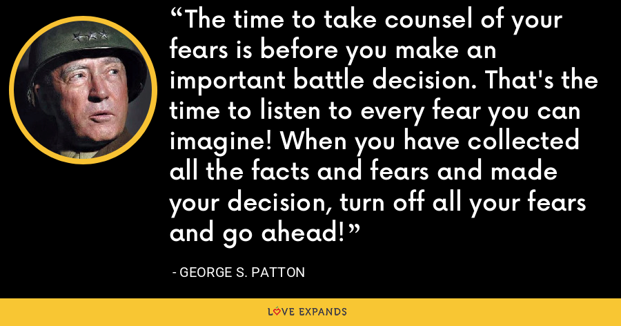 The time to take counsel of your fears is before you make an important battle decision. That's the time to listen to every fear you can imagine! When you have collected all the facts and fears and made your decision, turn off all your fears and go ahead! - George S. Patton