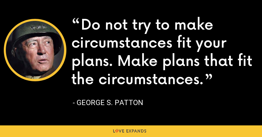 Do not try to make circumstances fit your plans. Make plans that fit the circumstances. - George S. Patton