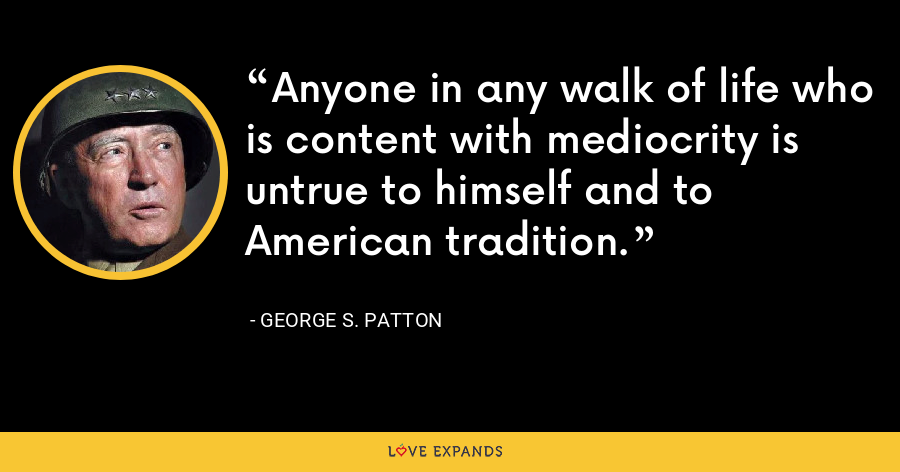 Anyone in any walk of life who is content with mediocrity is untrue to himself and to American tradition. - George S. Patton